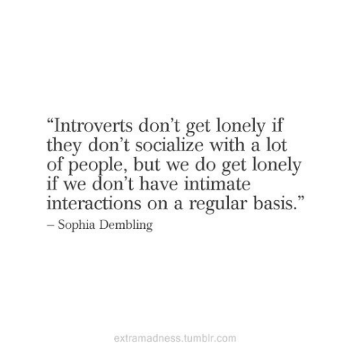 """Tumblr, Com, and They: """"Introverts don't get lonely if  they don't socialize with a lot  of people, but we do get lonely  if we don't have intimate  interactions on a regular basis.""""  - Sophia Dembling  extramadness.tumblr.com"""