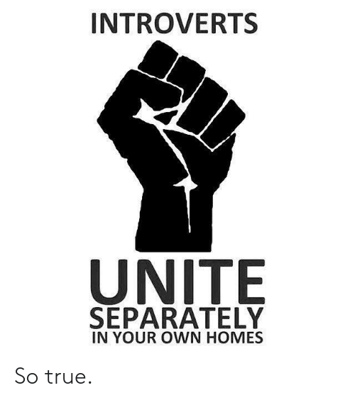 separately: INTROVERTS  UNITE  SEPARATELY  IN YOUR OWN HOMES So true.