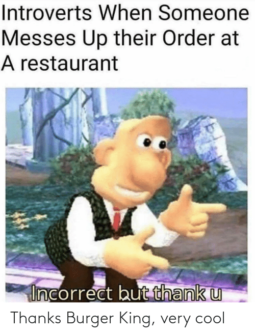 Restaurant: Introverts When Someone  Messes Up their Order at  A restaurant  Incorrect but thank u Thanks Burger King, very cool