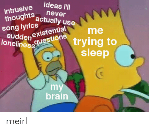 Brain, Loneliness, and Never: intrusive Ideas i  thoughts actually use  never  ong Iyrics tuali  loneliness  Sudden existential  eudde ione trying to  me  sleep  my  brain meirl