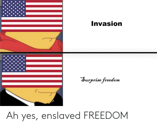 Freedom, Yes, and Invasion: Invasion  Surprise freedem Ah yes, enslaved FREEDOM