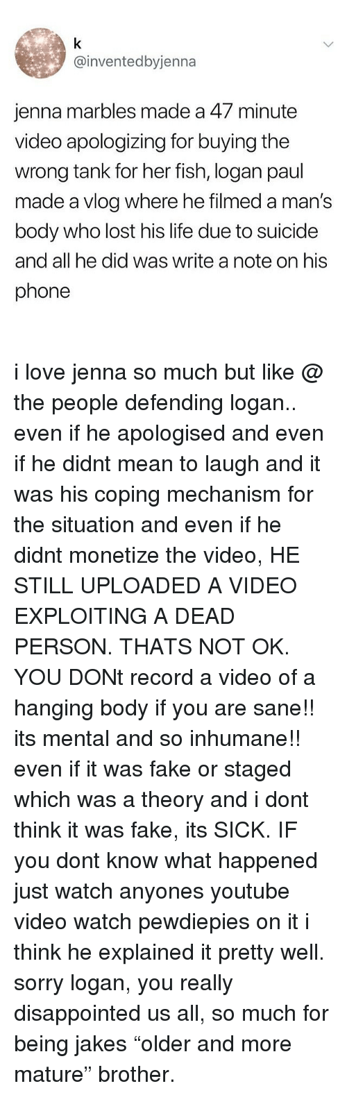 """Jakes: @inventedbyjenna  jenna marbles made a 47 minute  video apologizing for buying the  wrong tank for her fish, logan paul  made a vlog where he filmed a man's  body who lost his life due to suicide  and all he did was write a note on his  phone i love jenna so much but like @ the people defending logan.. even if he apologised and even if he didnt mean to laugh and it was his coping mechanism for the situation and even if he didnt monetize the video, HE STILL UPLOADED A VIDEO EXPLOITING A DEAD PERSON. THATS NOT OK. YOU DONt record a video of a hanging body if you are sane!! its mental and so inhumane!! even if it was fake or staged which was a theory and i dont think it was fake, its SICK. IF you dont know what happened just watch anyones youtube video watch pewdiepies on it i think he explained it pretty well. sorry logan, you really disappointed us all, so much for being jakes """"older and more mature"""" brother."""