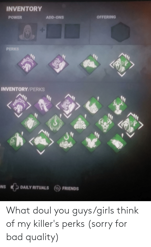 Bad, Friends, and Girls: INVENTORY  OFFERING  ADD-ONS  POWER  PERKS  INVENTORY/PERKS  NS  DAILY RITUALS  FRIENDS What doul you guys/girls think of my killer's perks (sorry for bad quality)