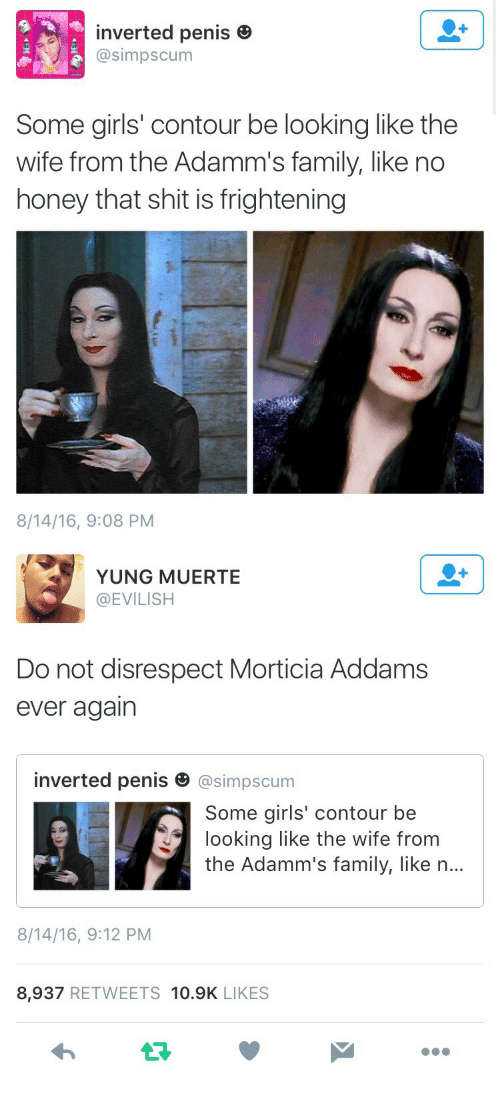 Addams: inverted penis e  @simpscum  Some girls' contour be looking like the  wife from the Adamm's family, like no  honey that shit is frightening  8/14/16, 9:08 PM   YUNG MUERTE  @EVILISH  Do not disrespect Morticia Addams  ever agairn  inverted penis田@simpscum  Some girls' contour be  looking like the wife from  the Adamm's family, like n...  8/14/16, 9:12 PM  8,937 RETWEETS 10.9K LIKES