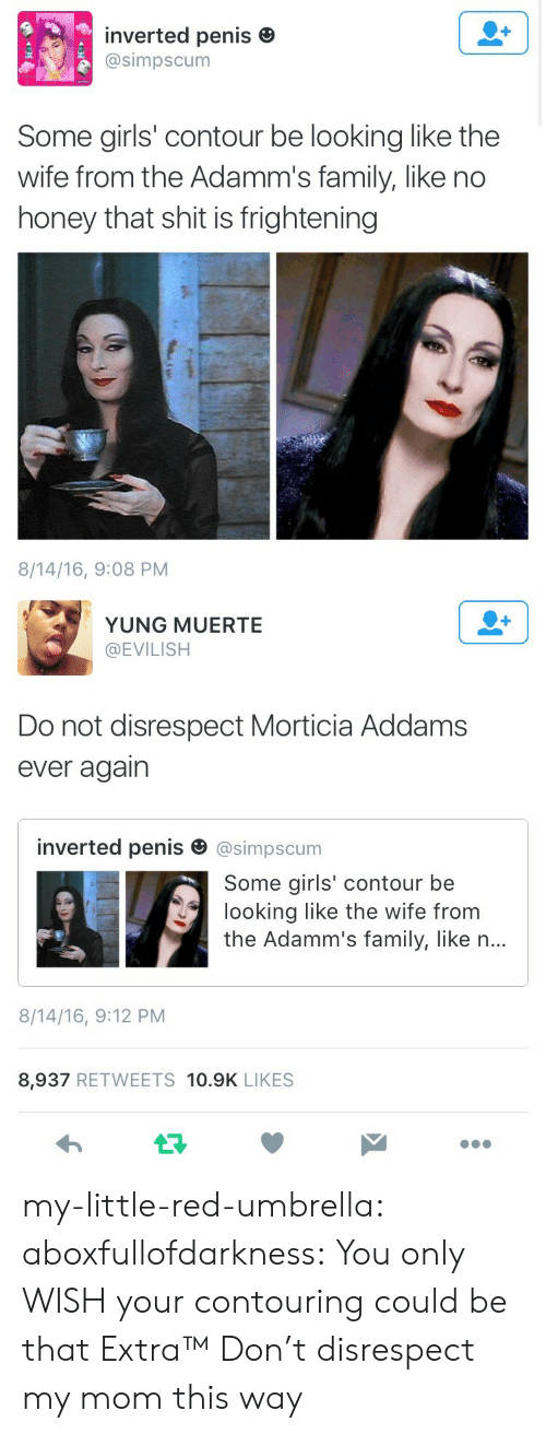 Addams: inverted penis e  @simpscum  Some girls' contour be looking like the  wife from the Adamm's family, like no  honey that shit is frightening  8/14/16, 9:08 PM   YUNG MUERTE  @EVILISH  Do not disrespect Morticia Addams  ever agairn  inverted penis田@simpscum  Some girls' contour be  looking like the wife from  the Adamm's family, like n...  8/14/16, 9:12 PM  8,937 RETWEETS 10.9K LIKES my-little-red-umbrella: aboxfullofdarkness: You only WISH your contouring could be that Extra™  Don't disrespect my mom this way