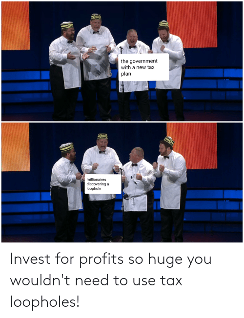 tax: Invest for profits so huge you wouldn't need to use tax loopholes!