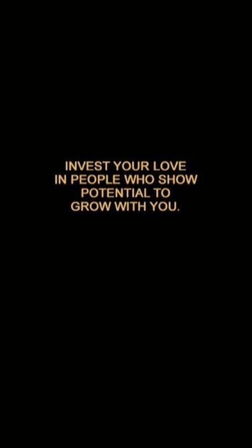 Love, Invest, and Who: INVEST YOUR LOVE  IN PEOPLE WHO SHOW  POTENTIAL TO  GROW WITH YOU