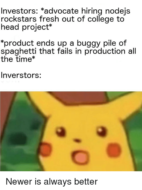 """College, Fresh, and Head: Investors: """"advocate hiring nodejs  rockstars fresh out of college to  head project*  *product ends up a buggy pile of  spaghetti that fails in production all  the time*  Inverstors: Newer is always better"""