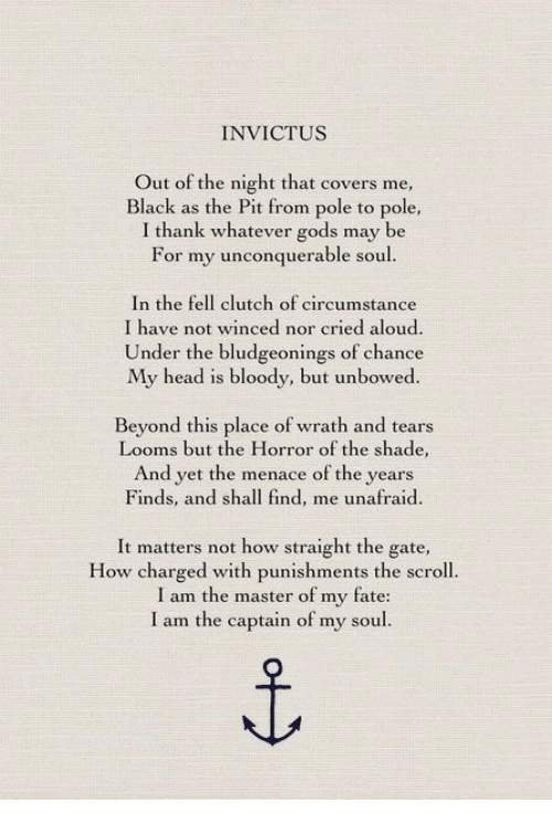 I Am The Master: INVICTUS  Out of the night that covers me,  Black as the Pit from pole to pole,  I thank whatever gods may be  For my unconquerable soul  In the fell clutch of circumstance  I have not winced nor cried aloud.  Under the bludgeonings of chance  My head is bloody, but unbowed.  Beyond this place of wrath and tears  Looms but the Horror of the shade,  And yet the menace of the years  Finds, and shall find, me unafraid  It matters not how straight the gate,  How charged with punishments the scroll.  I am the master of my fate:  I am the captain of my soul