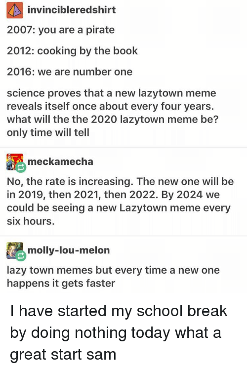 Pirating: invincibleredshirt  2007: you are a pirate  2012: cooking by the book  2016: we are number one  science proves that a new lazytown meme  reveals itself once about every four years.  what will the the 2020 lazytown meme be?  only time will tell  meckamecha  No, the rate is increasing. The new one will be  in 2019, then 2021, then 2022. By 2024 we  could be seeing a new Lazytown meme every  six hours.  molly-lou-melon  lazy town memes but every time a new one  happens it gets faster I have started my school break by doing nothing today what a great start ≪sam≫