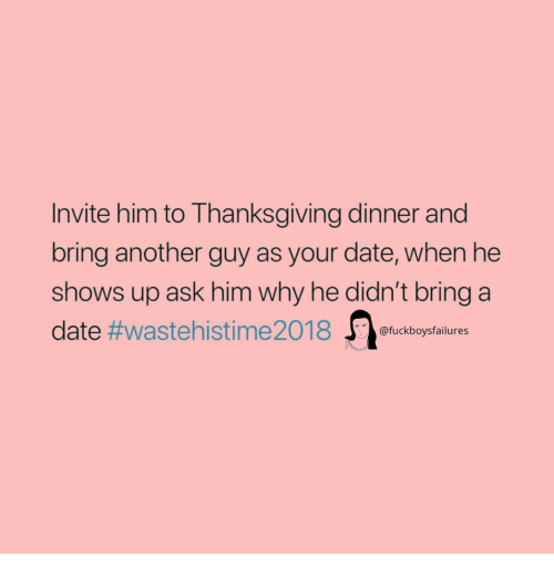 thanksgiving dinner: Invite him to Thanksgiving dinner and  bring another guy as your date, when he  shows up ask him why he didn't bring a  date #waste hi sti me2018 J)ofuckboysfailures
