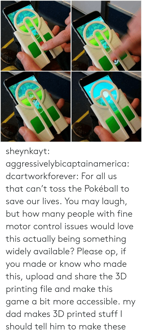 Dad, Love, and Tumblr: io sheynkayt:  aggressivelybicaptainamerica:  dcartworkforever:  For all us that can't toss the Pokéball to save our lives.  You may laugh, but how many people with fine motor control issues would love this actually being something widely available? Please op, if you made or know who made this, upload and share the 3D printing file and make this game a bit more accessible.  my dad makes 3D printed stuff I should tell him to make these