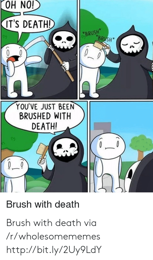 Death, Http, and Been: iON HO  IT'S DEATH!  BRUSH  BRUSH  YOU'VE JUST BEEN  BRUSHED WITH  DEATH!  Brush with death Brush with death via /r/wholesomememes http://bit.ly/2Uy9LdY