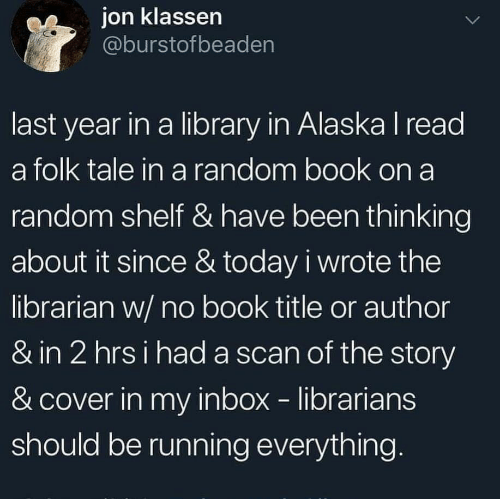 ion: ion klassen  @burstofbeaden  last year in a library in Alaska I read  a folk tale in a random book on a  random shelf & have been thinking  about it since & today i wrote the  librarian w/ no book title or author  & in 2 hrsi had a scan of the story  & cover in my inbox librarians  should be running everything