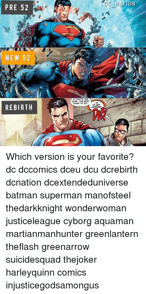 Batman, Memes, and Superman: ION  PRE 52  NEW 52  IF THATS THE  CASE, THE BEST  THING TO DTOLET  REBIRTH  LUTHOR Which version is your favorite? dc dccomics dceu dcu dcrebirth dcnation dcextendeduniverse batman superman manofsteel thedarkknight wonderwoman justiceleague cyborg aquaman martianmanhunter greenlantern theflash greenarrow suicidesquad thejoker harleyquinn comics injusticegodsamongus