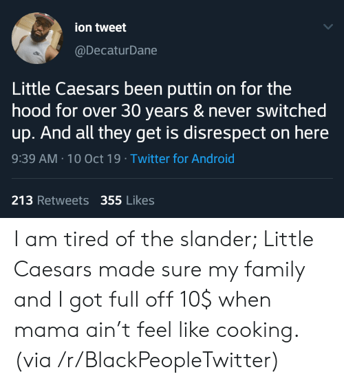 ion: ion tweet  @DecaturDane  Little Caesars been puttin on for the  hood for over 30 years & never switched  up. And all they get is disrespect on here  9:39 AM 10 Oct 19 Twitter for Android  213 Retweets 355 Likes I am tired of the slander; Little Caesars made sure my family and I got full off 10$ when mama ain't feel like cooking. (via /r/BlackPeopleTwitter)