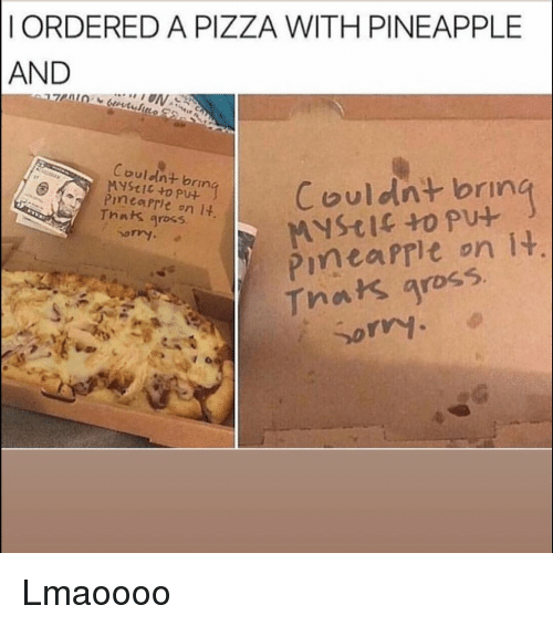 Funny, Pizza, and Pineapple: IORDERED A PIZZA WITH PINEAPPLE  AND  Couldnt brin  Couldnt bring  Pinearle on  Thnks gross  or  Tnats gross.  Sorv. Lmaoooo