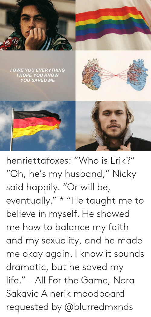 "Sexuality: IOWE YOU EVERYTHING  I HOPE YOU KNOW  YOU SAVED ME henriettafoxes:  ""Who is Erik?"" ""Oh, he's my husband,"" Nicky said happily. ""Or will be, eventually."" * ""He taught me to believe in myself. He showed me how to balance my faith and my sexuality, and he made me okay again. I know it sounds dramatic, but he saved my life."" - All For the Game, Nora Sakavic A nerik moodboard requested by @blurredmxnds"