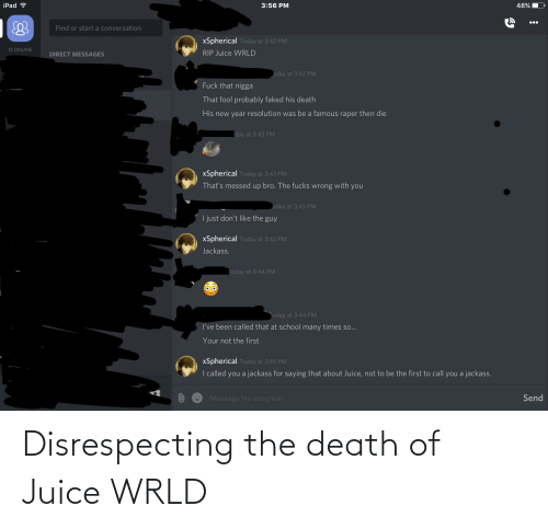 Ipad, Juice, and New Year's: iPad ?  3:56 PM  48%  Find or start a conversation  xSpherical Today at 3:42 PM  13 ONLINE  RIP Juice WRLD  DIRECT MESSAGES  oday at 3:42 PM  Fuck that nigga  That fool probably faked his death  His new year resolution was be a famous raper then die  day at 3:43 PM  xSpherical Today at 3:43 PM  That's messed up bro. The fucks wrong with you  oday at 3:43 PM  I just don't like the guy  xSpherical Today at 3:43 PM  Jackass.  Today at 3:44 PM  Today at 3:44 PM  I've been called that at school many times so..  Your not the first  xSpherical Today at 3:45 PM  I called you a jackass for saying that about Juice, not to be the first to call you a jackass.  Send  Message No wingman Disrespecting the death of Juice WRLD