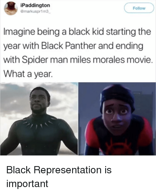 Black Panther: iPaddington  @markuspr1m3  Follow  Imagine being a black kid starting the  year with Black Panther and ending  with Spider man miles morales movie.  What a year. Black Representation is important