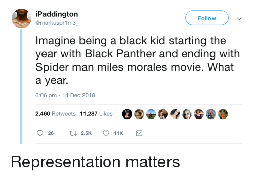 Black Panther: iPaddington  @markuspr1m3  Follow  Imagine being a black kid starting the  year with Black Panther and ending with  Spider man miles morales movie. What  a year.  6:06 pm -14 Dec 2018  2,460 Retweets 11,287 Likes Representation matters