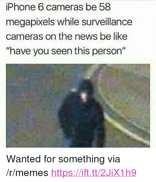 "have you seen this: iPhone 6 cameras be 58  megapixels while surveillance  cameras on the news be like  ""have you seen this person"" <p>Wanted for something via /r/memes <a href=""https://ift.tt/2JiX1h9"">https://ift.tt/2JiX1h9</a></p>"