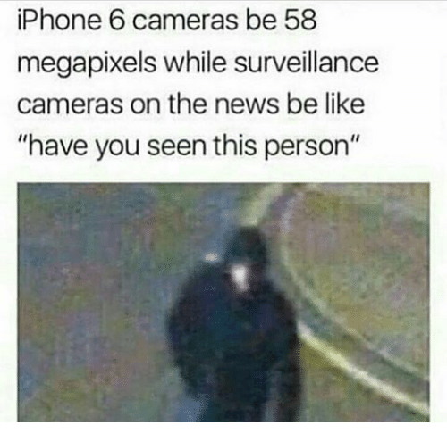 "have you seen this: iPhone 6 cameras be 58  megapixels while surveillance  cameras on the news be like  ""have you seen this person"""