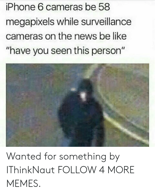 "have you seen this: iPhone 6 cameras be 58  megapixels while surveillance  cameras on the news be like  ""have you seen this person"" Wanted for something by IThinkNaut FOLLOW 4 MORE MEMES."