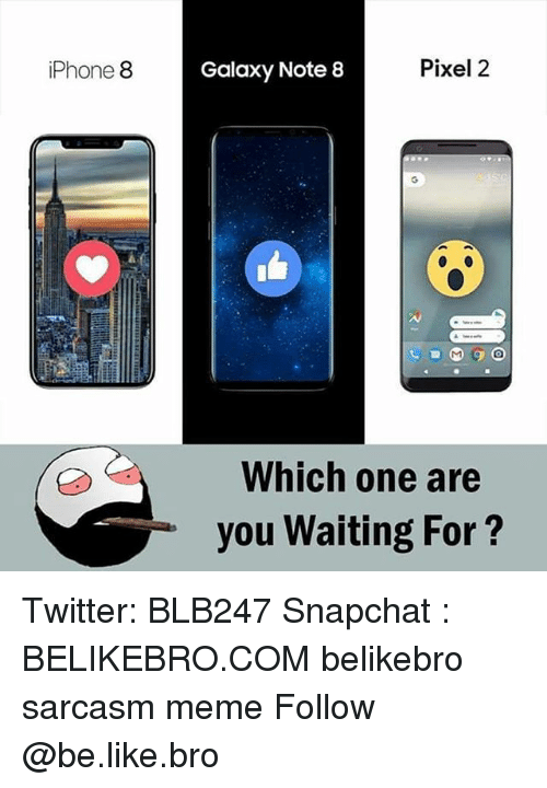 Galaxy Note: iPhone 8  Galaxy Note 8  Pixel 2  Which one are  you Waiting For? Twitter: BLB247 Snapchat : BELIKEBRO.COM belikebro sarcasm meme Follow @be.like.bro