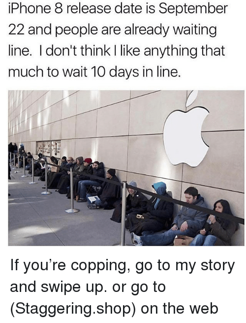 Copping: iPhone 8 release date is September  22 and people are already waiting  line. I don't think I like anything that  much to wait 10 days in line. If you're copping, go to my story and swipe up. or go to (Staggering.shop) on the web