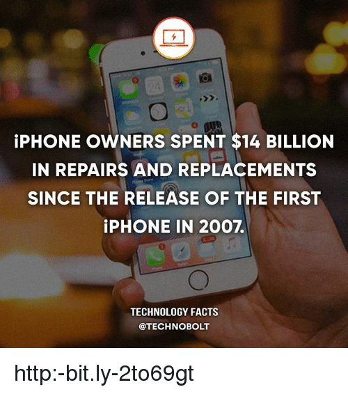 replacements: iPHONE OWNERS SPENT $14 BILLION  IN REPAIRS AND REPLACEMENTS  SINCE THE RELEASE OF THE FIRST  iPHONE IN 2007.  TECHNOLOGY FACTS  @TECHNOBOLT http:-bit.ly-2to69gt