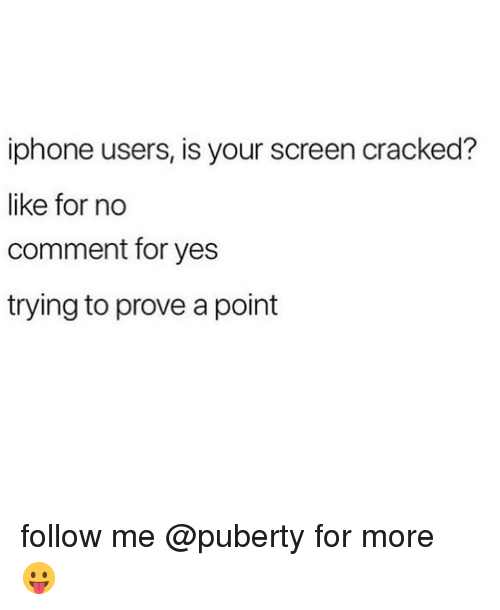 no comment: iphone users, is your screen cracked?  like for no  comment for yes  trying to prove a point follow me @puberty for more 😛