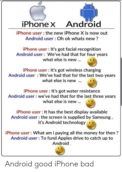 the new iphone: iPhone X  Android  iPhone user : the new iPhone X is now out  Android user : Oh ok whats new ?  iPhone user : It's got facial recognition  Android user : We've had that for four years  what else is new ...  iPhone user : It's got wireless charging  Android user : We've had that for the last two years  what else is new .  iPhone user : It's got water resistance  Android user : we've had that for the last three years  what else is new ...  iPhone user : It has the best display available  Android user : the screen is supplied by Samsung ,  it's Android technology  iPhone user : What am i paying all the money for then ?  Android user : To fund Apples drive to catch up to  Android . Android good iPhone bad
