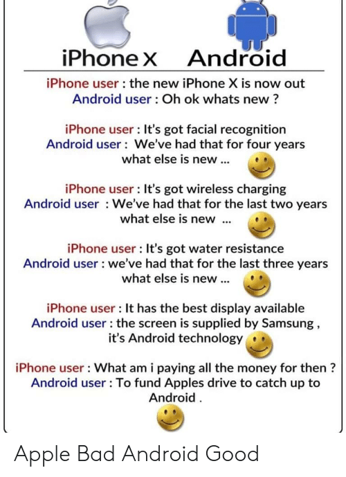 the new iphone: iPhoneX  Android  iPhone user the new iPhone X is now out  Android user: Oh ok whats new?  iPhone user: It's got facial recognition  Android user We've had that for four years  what else is new...  iPhone user : It's got wireless charging  Android user We've had that for the last two years  what else is new  iPhone user : It's got water resistance  Android user we've had that for the last three years  what else is new..  iPhone user : It has the best display available  Android user: the screen is supplied by Samsung,  it's Android technology  iPhone user What am i paying all the money for then?  Android user: To fund Apples drive to catch up to  Android Apple Bad Android Good