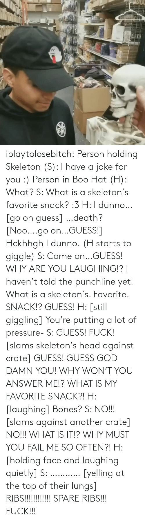 boo: iplaytolosebitch:  Person holding Skeleton (S): I have a joke for you :) Person in Boo Hat (H): What? S: What is a skeleton's favorite snack? :3 H: I dunno… [go on guess] …death? [Noo….go on…GUESS!] Hckhhgh I dunno. (H starts to giggle) S: Come on…GUESS! WHY ARE YOU LAUGHING!? I haven't told the punchline yet! What is a skeleton's. Favorite. SNACK!? GUESS! H: [still giggling] You're putting a lot of pressure- S: GUESS! FUCK! [slams skeleton's head against crate] GUESS! GUESS GOD DAMN YOU! WHY WON'T YOU ANSWER ME!? WHAT IS MY FAVORITE SNACK?! H: [laughing] Bones? S: NO!!! [slams against another crate] NO!!! WHAT IS IT!? WHY MUST YOU FAIL ME SO OFTEN?! H: [holding face and laughing quietly] S: ………… [yelling at the top of their lungs] RIBS!!!!!!!!!!!! SPARE RIBS!!! FUCK!!!