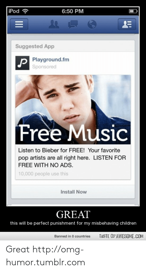 Listen For: iPod ?  6:50 PM  Suggested App  Playground.fm  Sponsored  Free Music  Listen to Bieber for FREE! Your favorite  pop artists are all right here. LISTEN FOR  FREE WITH NO ADS.  10,000 people use this  Install Now  GREAT  this will be perfect punishment for my misbehaving children  TASTE OF AWESOME.COM  Banned in 0 countries  II Great http://omg-humor.tumblr.com