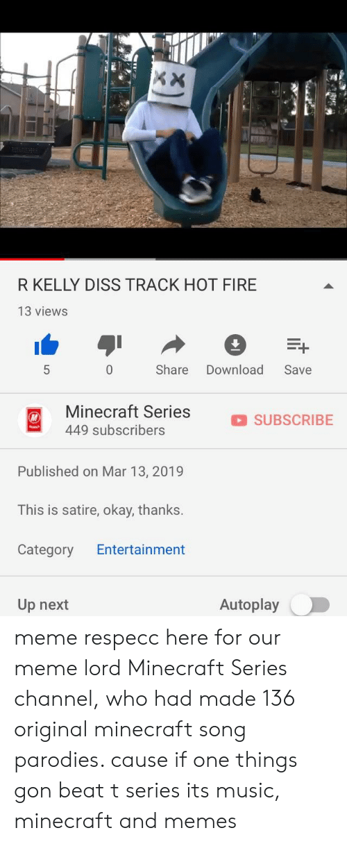Diss, Fire, and Meme: IR  Eb  R KELLY DISS TRACK HOT FIRE  13 views  Share Download Save  Minecraft Series  449 subscribers  SUBSCRIBE  Published on Mar 13, 2019  This is satire, okay, thanks.  Category Entertainment  Up next  Autoplay meme respecc here for our meme lord Minecraft Series channel, who had made 136 original minecraft song parodies. cause if one things gon beat t series its music, minecraft and memes