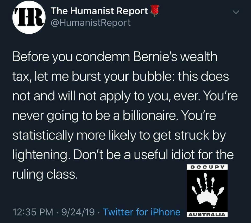 Iphone, Twitter, and Australia: IR  The Humanist Report  @HumanistReport  Before you condemn Bernie's wealth  tax, let me burst your bubble: this does  not and will not apply to you, ever. You're  never going to be a billionaire. You're  statistically more likely to get struck by  lightening. Don't be a useful idiot for the  OCCUPY  ruling class.  12:35 PM 9/24/19 Twitter for iPhone  AUSTRALIA  >