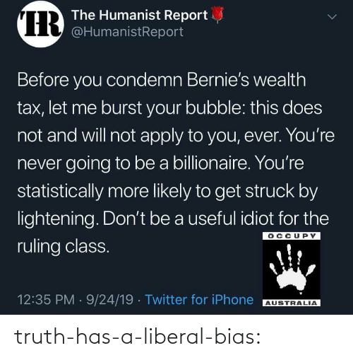 liberal: IR  The Humanist Report  @HumanistReport  Before you condemn Bernie's wealth  tax, let me burst your bubble: this does  not and will not apply to you, ever. You're  never going to be a billionaire. You're  statistically more likely to get struck by  lightening. Don't be a useful idiot for the  OCCUPY  ruling class.  12:35 PM 9/24/19 Twitter for iPhone  AUSTRALIA  > truth-has-a-liberal-bias: