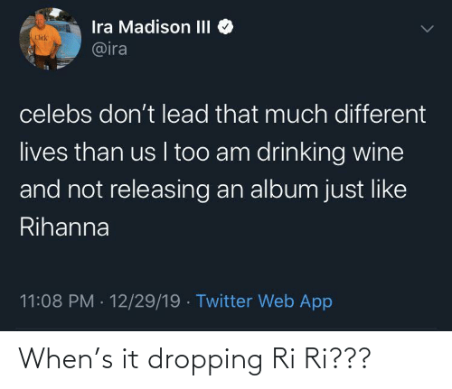 Click: Ira Madison III  @ira  Click  celebs don't lead that much different  lives than us I too am drinking wine  and not releasing an album just like  Rihanna  11:08 PM · 12/29/19 · Twitter Web App When's it dropping Ri Ri???