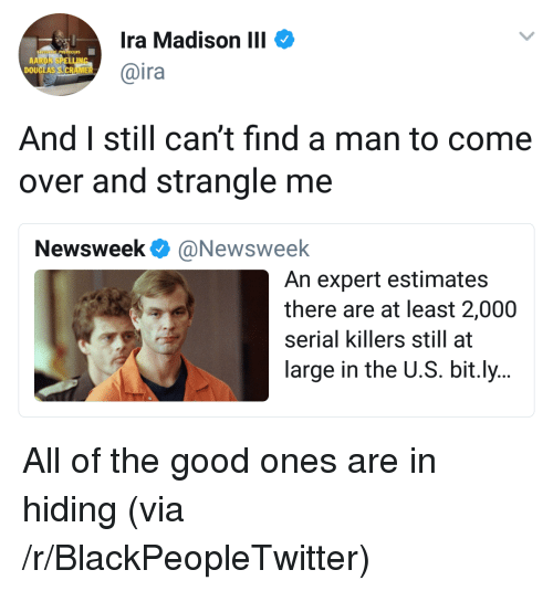 newsweek: Ira Madison III  @ira  DOU  And I still can't find a man to come  over and strangle me  Newsweek @Newsweelk  An expert estimates  there are at least 2,000  serial killers still at  large in the U.S. bit.ly.. <p>All of the good ones are in hiding (via /r/BlackPeopleTwitter)</p>