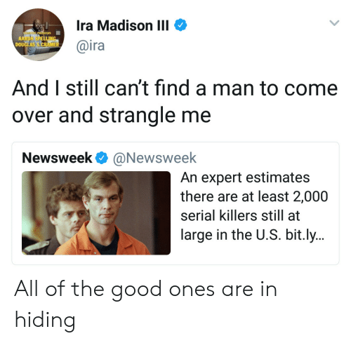 newsweek: Ira Madison III  @ira  DOU  And I still can't find a man to come  over and strangle me  Newsweek @Newsweelk  An expert estimates  there are at least 2,000  serial killers still at  large in the U.S. bit.ly.. All of the good ones are in hiding