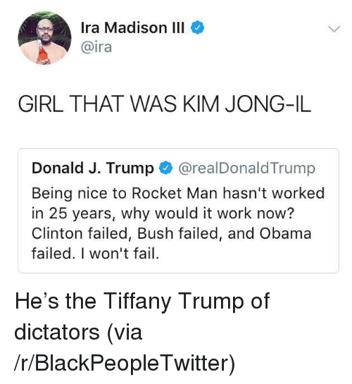 Kim Jong-il: Ira Madison III  @ira  GIRL THAT WAS KIM JONG-IL  Donald J. Trump @realDonaldTrump  Being nice to Rocket Man hasn't worked  in 25 years, why would it work now?  Clinton failed, Bush failed, and Obama  failed. I won't fail <p>He&rsquo;s the Tiffany Trump of dictators (via /r/BlackPeopleTwitter)</p>