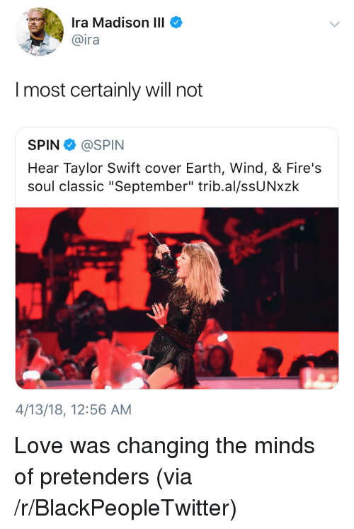 """pretenders: Ira Madison III  @ira  I most certainly will not  SPIN @SPIN  Hear Taylor Swift cover Earth, Wind, & Fire's  soul classic """"September"""" trib.al/ssUNxzk  4/13/18, 12:56 AM <p>Love was changing the minds of pretenders (via /r/BlackPeopleTwitter)</p>"""