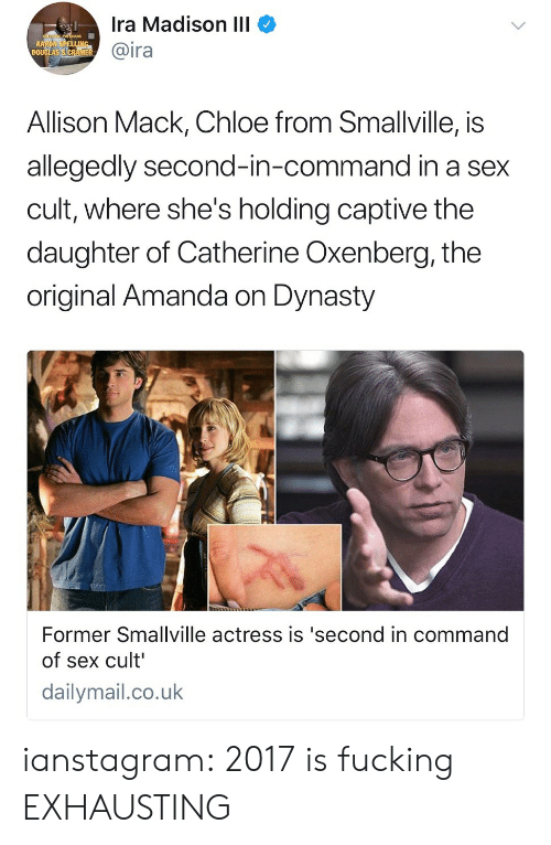 captive: Ira Madison IlI  @ira  Allison Mack, Chloe from Smallville, is  allegedly second-in-command in a sex  cult, where she's holding captive the  daughter of Catherine Oxenberg, the  original Amanda on Dynasty  Former Smallville actress is 'second in command  of sex cult  dailymail.co.uk ianstagram: 2017 is fucking EXHAUSTING