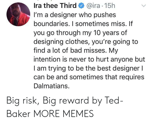 Reward: Ira thee Third@ira 15h  I'm a designer who pushes  boundaries. I sometimes miss. If  you go through my 10 years of  designing clothes, you're going to  find a lot of bad misses. My  intention is never to hurt anyone but  am trying to be the best designer l  can be and sometimes that requires  Dalmatians. Big risk, Big reward by Ted-Baker MORE MEMES