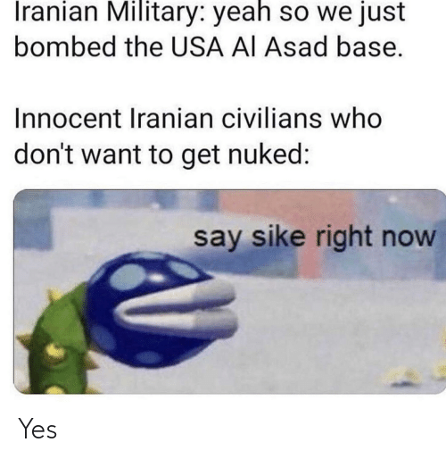 Civilians: Iranian Military: yeah so we just  bombed the USA AI Asad base.  Innocent Iranian civilians who  don't want to get nuked:  say sike right now Yes