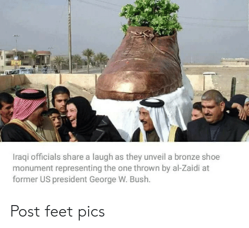 George W. Bush: Iraqi officials share a laugh as they unveil a bronze shoe  monument representing the one thrown by al-Zaidi at  former US president George W. Bush. Post feet pics