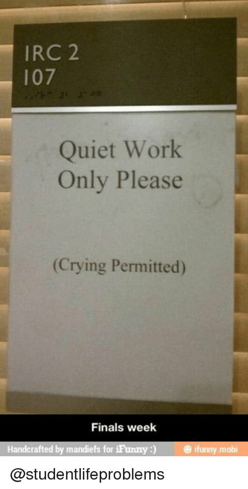 mobi: IRC 2  107  Quiet Work  Only Please  (Crying Permitted)  Finals week  Handcrafted by mandiefs for iFunny) ifunny mobi @studentlifeproblems