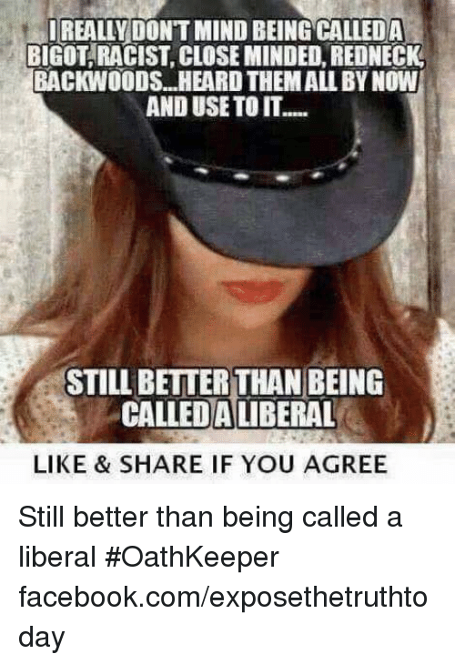 Closed Minded: IREALLY DONT MIND BEING CALLEDA  BIGOT RACIST CLOSE MINDED REDNECK  BACKWOODS. HEARD THEMALLBYNOW  AND USE TO IT.....  STILL BETTER THAN BEING  CALLEDA LIBERAL  LIKE & SHARE IF YOU AGREE Still better than being called a liberal #OathKeeper facebook.com/exposethetruthtoday